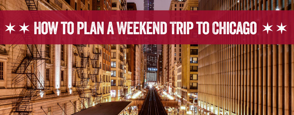How To Plan Your Weekend Getaway To Chicago