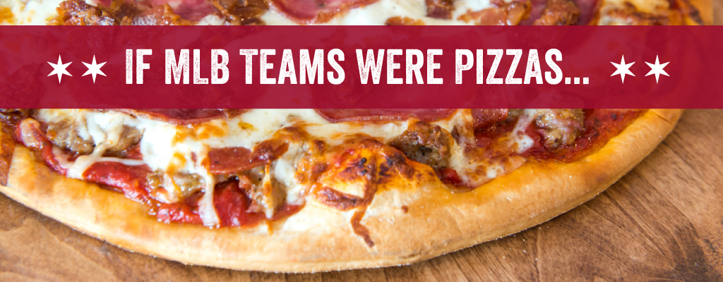 If MLB Teams were pizzas...
