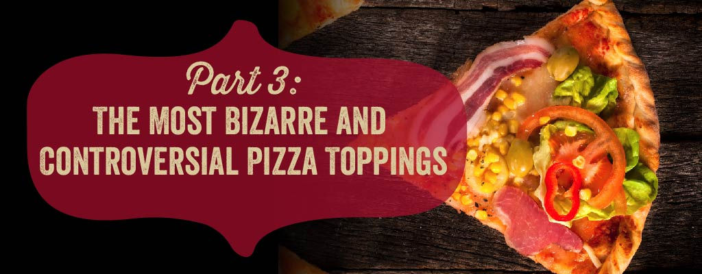 The most bizarre and controversial pizza toppings.