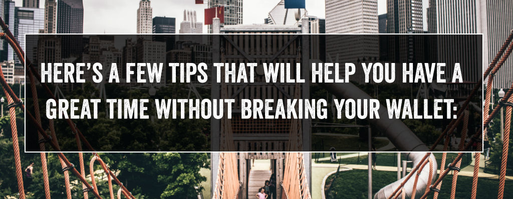 Here's a few tips that will help you have a great time without breaking your wallet: