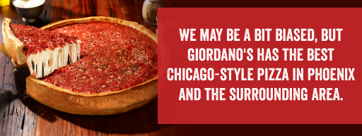 We may be a bit biased, but Giordano's has the best Chicago-Style pizza in Phoenix and the surrounding area.
