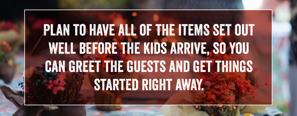 Plan to have all of the items set out well before the kids arrive, so you can greet the guests and get things started right away.