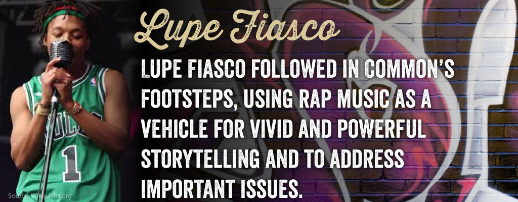 Lupe Fiasco followed in Common's footsteps, using rap music as a vehicle for vivid and powerful storytelling and to address important issues.