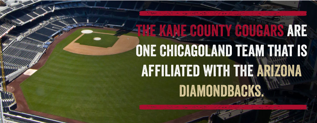 The Kane County Cougars are one Chicagoland team that is affiliated with the Arizona Diamondbacks.