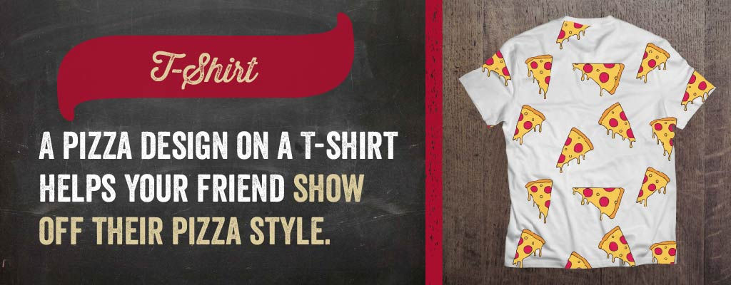 A pizza design on a t-shirt helps your friend showoff their pizza style.