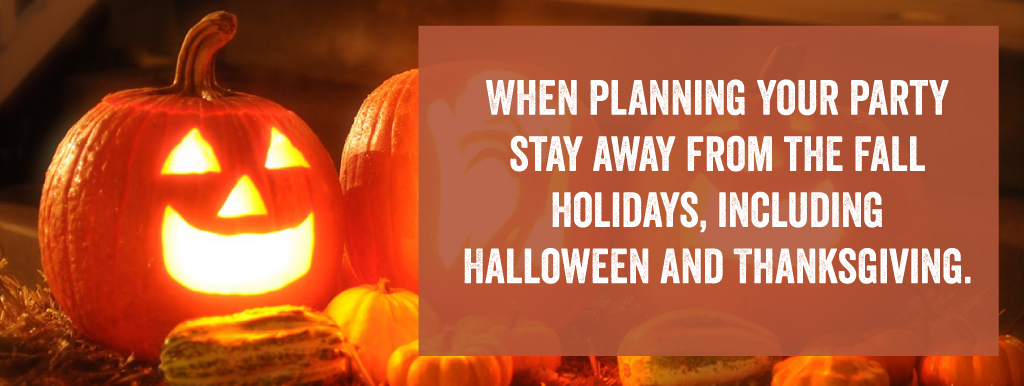 When planning your party stay away from the fall holidays, including Halloween and Thanksgiving.