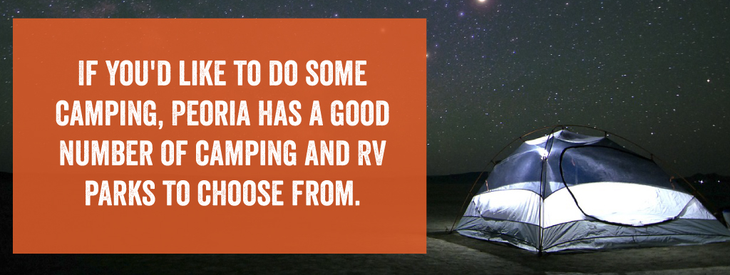 If you'd like to do some camping, Peoria has a good number of camping and RV Parks to choose from.