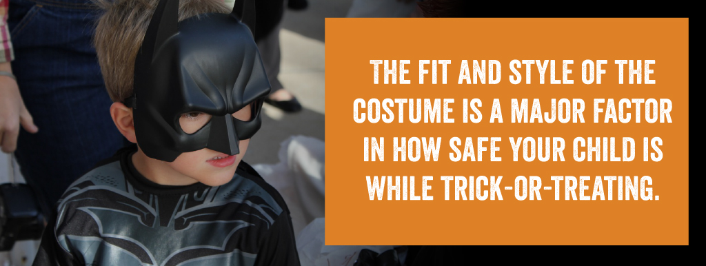 The fit and style of the costume is a major factor in how safe your child is while trick-or-treating.