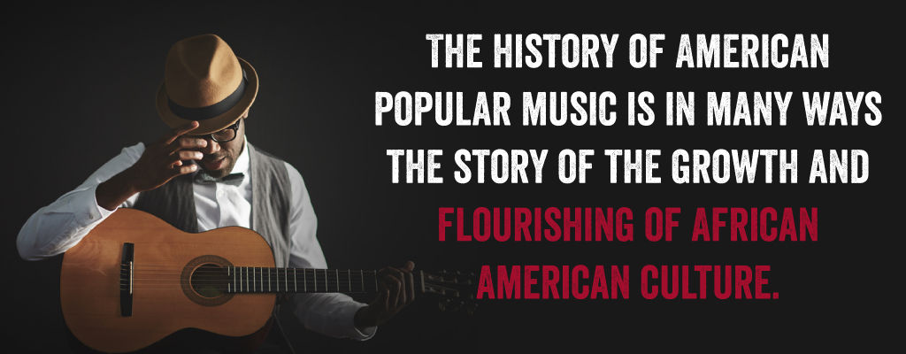 The History of American Popular Music Is In Many Ways The Story of the Growth And Flourishing of African American Culture.