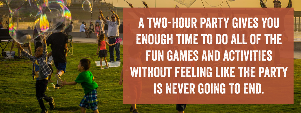 A two-hour party gives you enough time to do all of the fun games and activities without feeling like the party is never going to end
