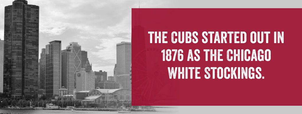 The Cubs started out in 1876 as the Chicago White Stockings.