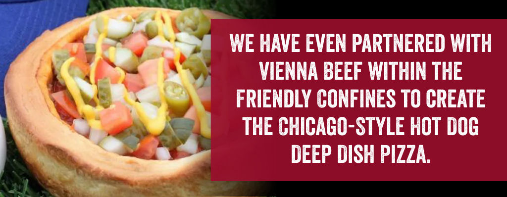 We have even partnered with Vienna Beef within the friendly confines to create the Chicago-Style hot dog deep dish pizza.
