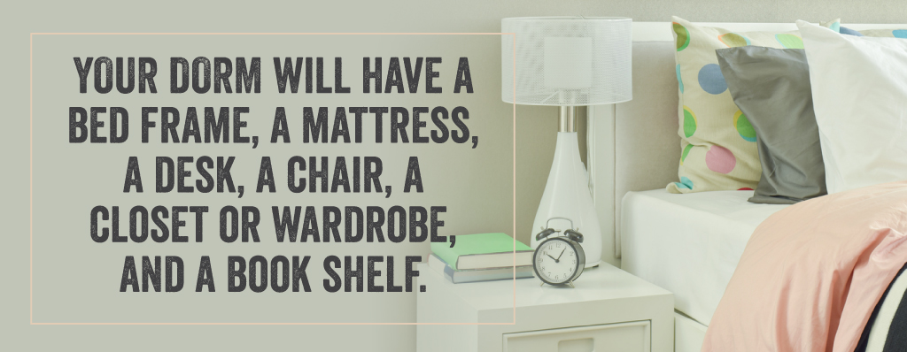 Your dorm will have a bed frame, a mattress, a desk, a chair, a closet or wardrobe and a book shelf.