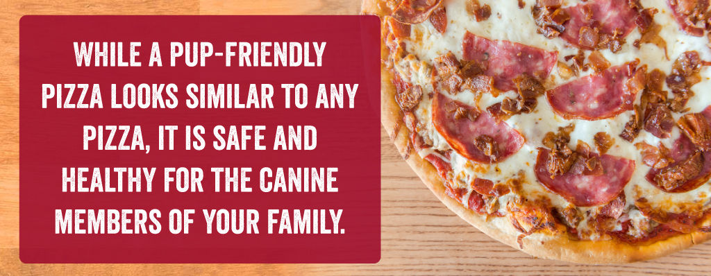 While a pup-friendly pizza looks similar to any pizza, it is safe and healthy of the canine members of your family!