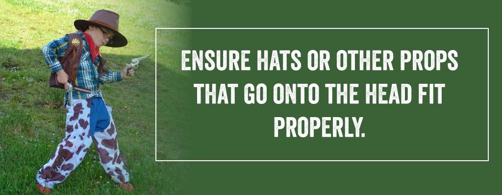 Ensure hats or other props that go onto the head fit properly