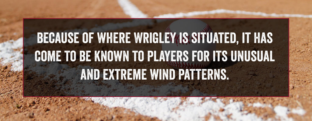 Because of where Wrigley is situated, it has come to be known to players for its unusual and extreme wind patterns.