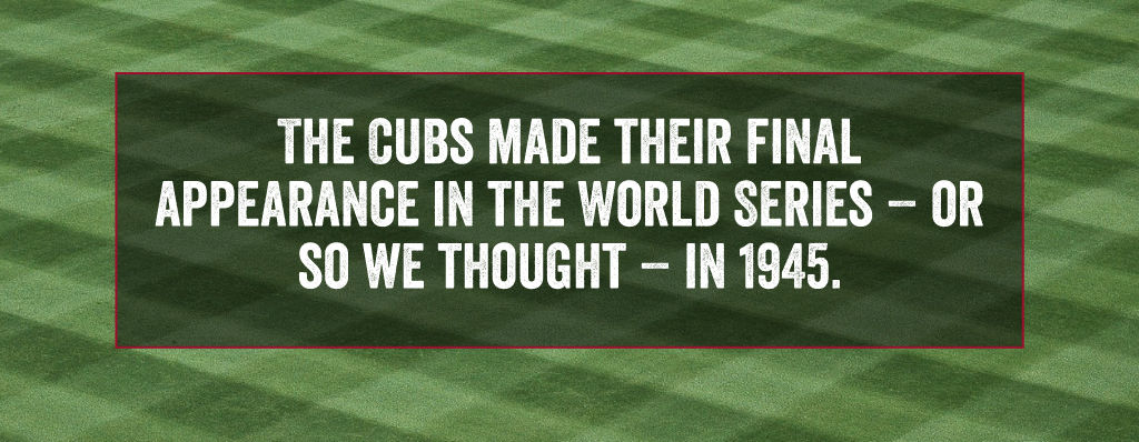 The Cubs made their last appearance in the World Series in 1945 - or so we thought.