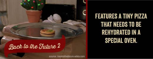 Back to the Future II features a small pizza that must be re-hydrated in a special oven!