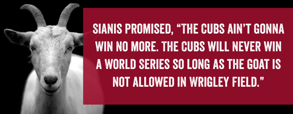 Sianis cursed the Cubs for not allowing him to bring his goat into Wrigley Field.