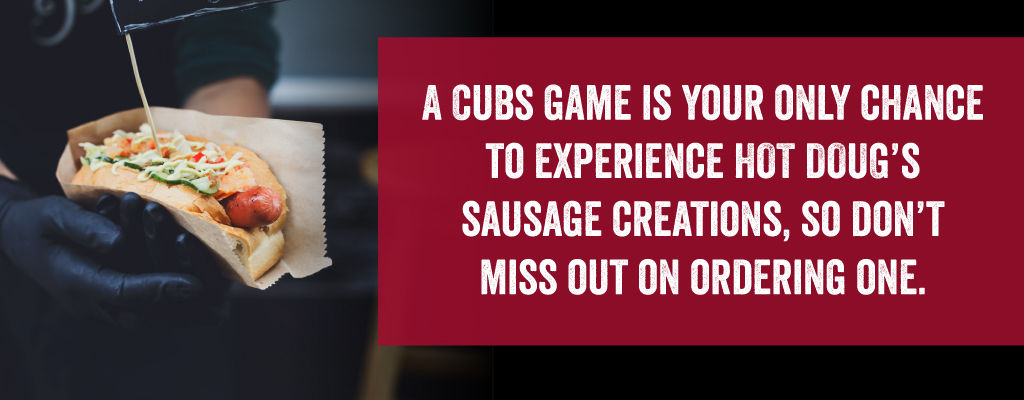 A Cubs game is your only chance to experience hot Doug's sausage creations, so don't miss out on ordering one.