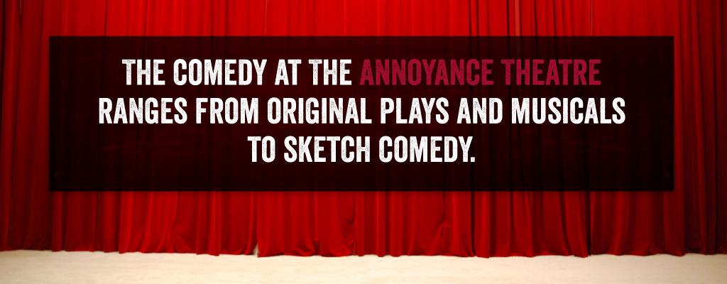 The comedy at the annoyance theatre ranges from original plays and musicals to sketch comedy.