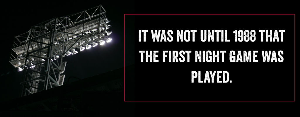 It was not until 1988 that the first night game was played.