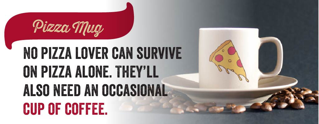 No pizza lover can survive on pizza alone. They'll also need an occasional cup of coffee.