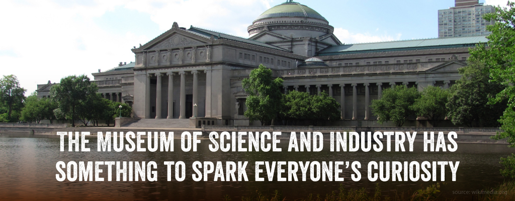 The museum of science and industry has something to spark everyone's curiousity