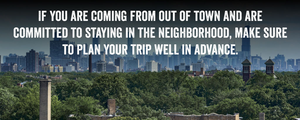 If you are coming from out of town and are committed to staying in the neighborhood, make sure to plan your trip well in advance.