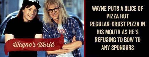 Wayne's World features Pizza Hut's regular-crust pizza.