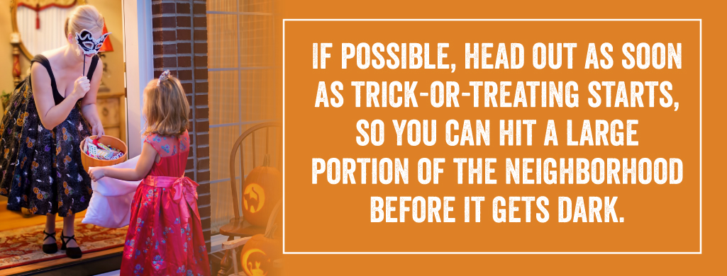 If possible, head out as soon as trick-or-treating starts, so you can hit a large portion of the neighborhood before it gets dark.