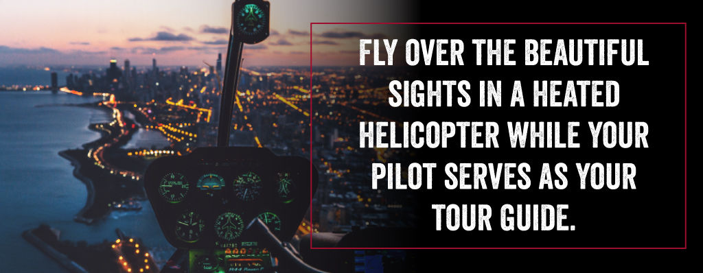 Fly over the beautiful sights in a heated helicopter while your pilot serves as your tour guide.