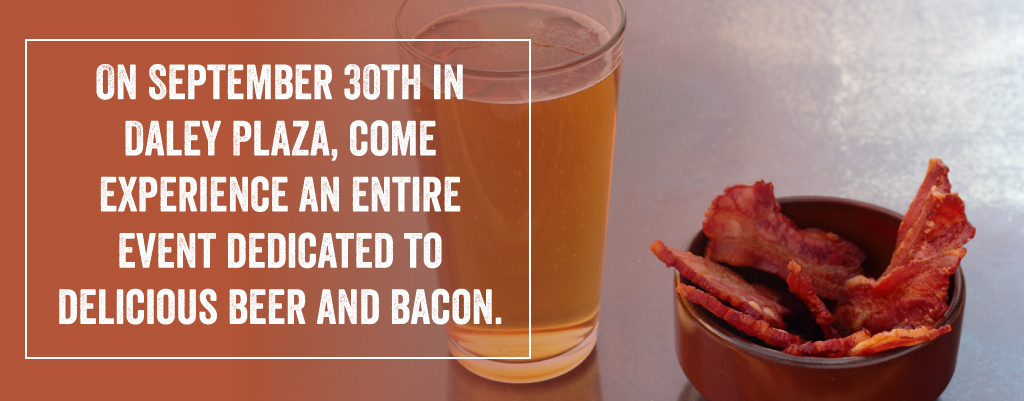 On September 30th in Daley Plaza, come experience an entire event dedicated to delicious beer and bacon.