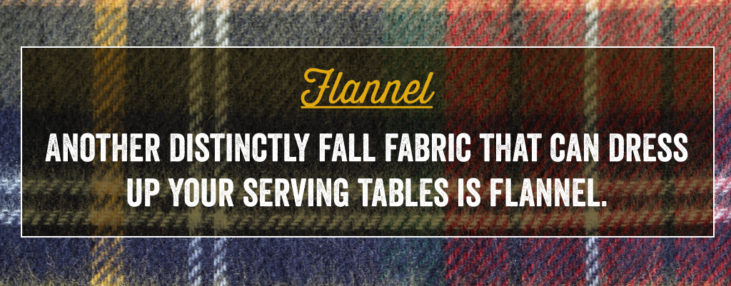 Another distinctly fall fabric that can dress up your serving tables is flannel.