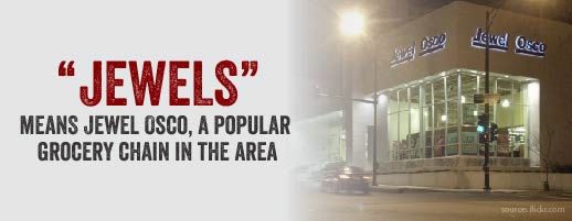 Jewels refers to Jewel Osco, a popular grocery chain in the area.