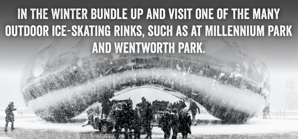 In the winter, bundle up and visit one of the many outdoor ice-skating rinks, such as at Millennium Park and Wentworth Park.