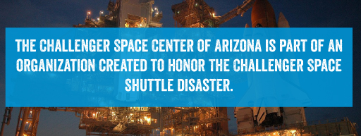 The Challenger Space Center of Arizona is part of an organization created to honor the challenger space shuttle disaster.
