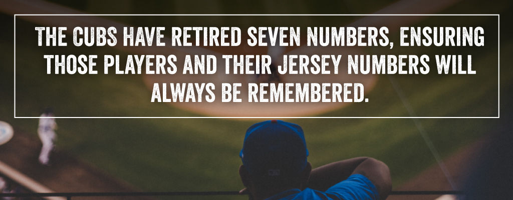 The Cubs have retired seven numbers, ensuring those players and their jersey numbers will always be remembered.