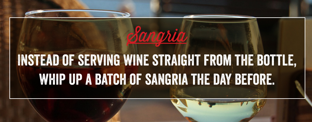 Instead of serving win straight from the bottle, whip up a batch of sangria the day before.