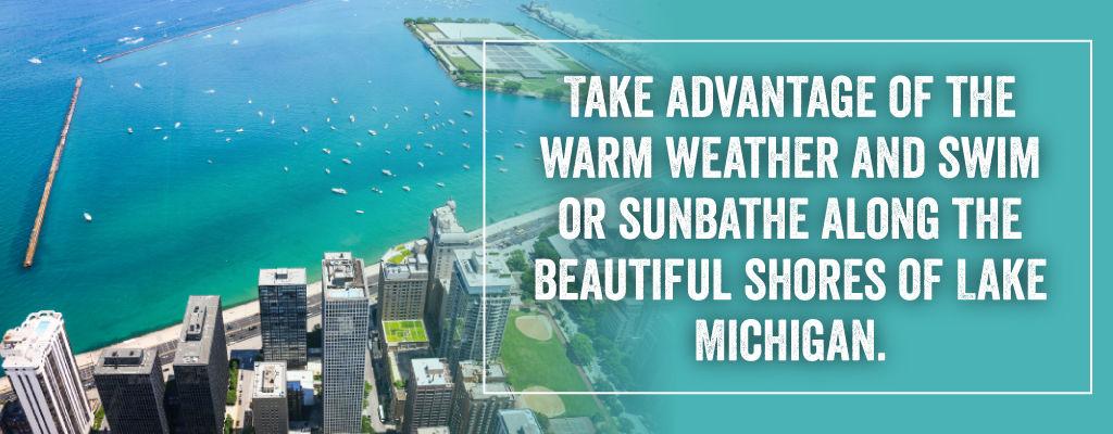 Take advantage of the warm weather and swim or sunbathe along the beautiful shores of Lake Michigan.
