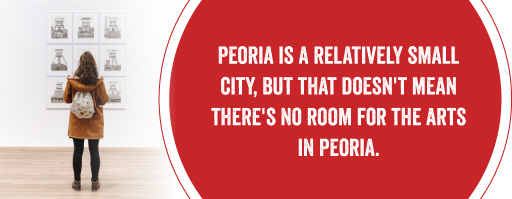 Peoria is a relatively small city, but that doesn't mean there's no room for the arts in Peoria.