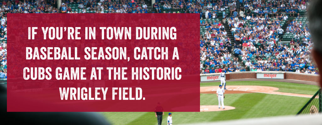 If you're in town during baseball season, catch a Cubs Game at the Historic Wrigley Field.