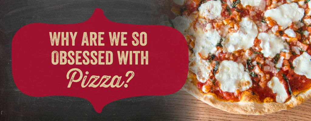 Why are we so obsessed with pizza?