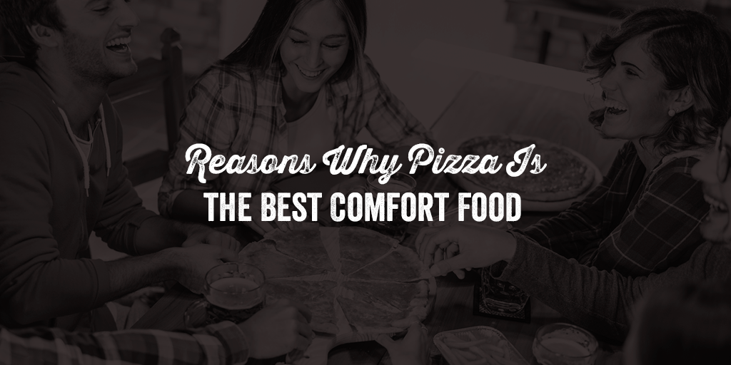 Reasons Why Pizza Is the Best Comfort Food
