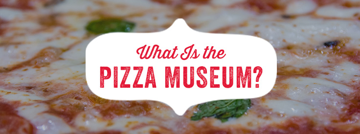 What is the Pizza Museum?